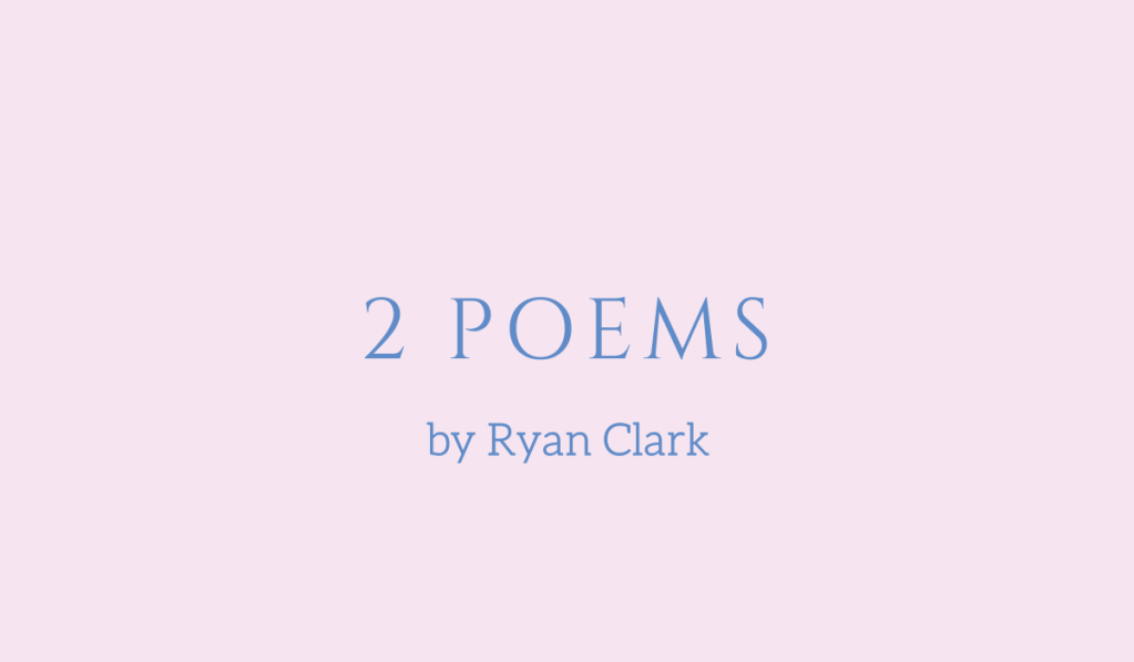 Two poems by Ryan Clark