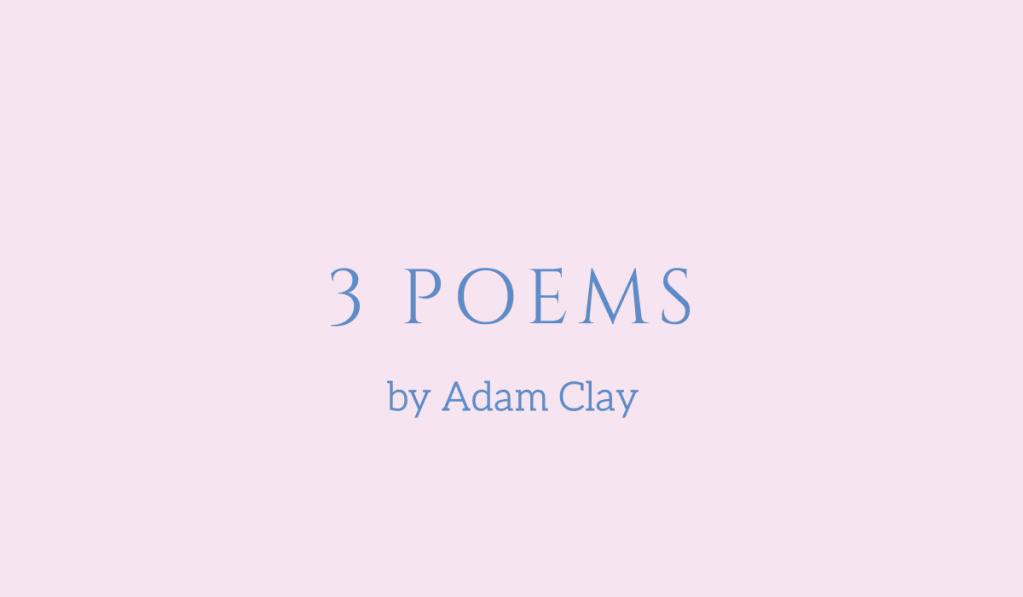 Three poems by Adam Clay