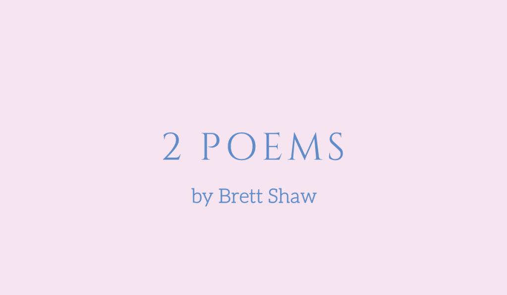2 poems by Brett Shaw