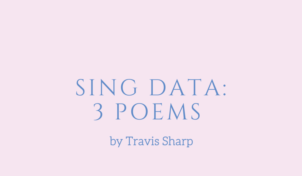 From Sing Data, three poems by Travis Sharp