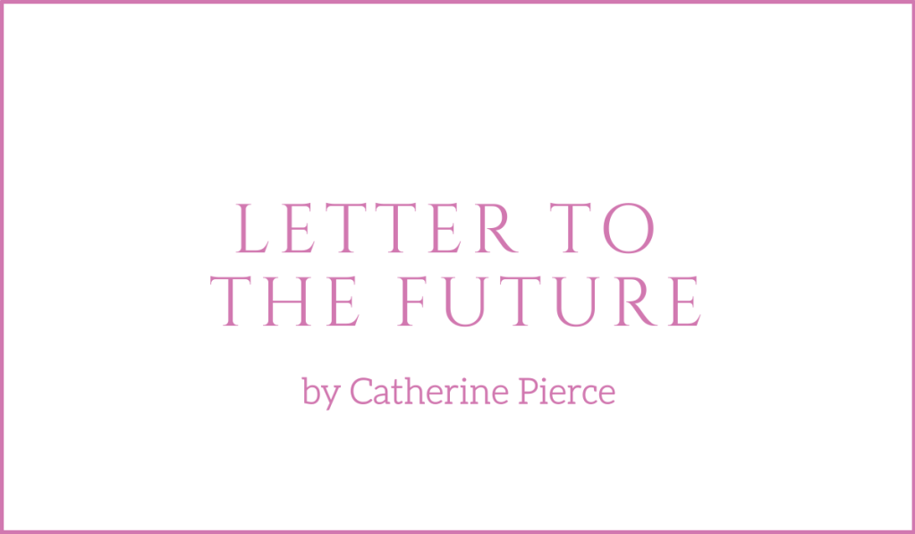 A letter to the future by Catherine Pierce
