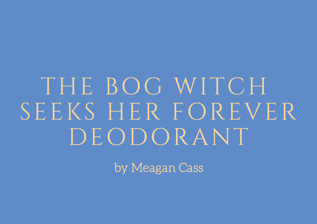 The Bog Witch Seeks Her Forever Deodorant, a story by Meagan Cass